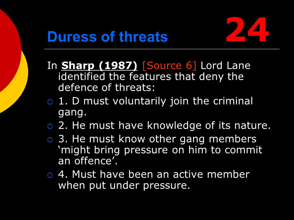 24 Duress of threats. In Sharp (1987) [Source 6] Lord Lane identified the features that deny the defence of threats:
